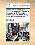 Conjugal Love and Duty: A Discourse Upon Hebrews XIII. 4. Preached at St. Ann's, in Dublin, Sept. 11, 1757. Brett, John, Rector of Moynalty