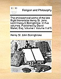 The Philosophical Works of the Late Right Honorable Henry St. John, Lord Viscount Bolingbroke. in Five Volumes. Published by David Mallet, Esq; Volume