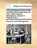 The Philosophical Works of the Late Right Honorable Henry St. John, Lord Viscount Bolingbroke. Volume V. Volume 5 of 5