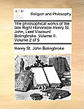 The Philosophical Works of the Late Right Honorable Henry St. John, Lord Viscount Bolingbroke. Volume II. Volume 2 of 5
