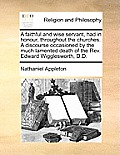 A Faithful and Wise Servant, Had in Honour, Throughout the Churches. a Discourse Occasioned by the Much Lamented Death of the Rev. Edward Wigglesworth