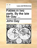 Fables in Two Parts. by the Late MR Gay. ...