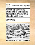 Fables by John Gay, with a Life of the Author, and Embellished with a Plate to Each Fable.