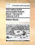 The Works of the Honourable Robert Boyle. Volume III. Volume 3 of 5