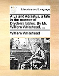 Atys and Adrastus, a Tale in the Manner of Dryden's Fables. by Mr. William Whitehead, ...