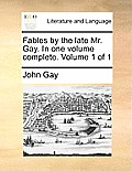 Fables by the Late Mr. Gay. in One Volume Complete. Volume 1 of 1