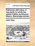 Fables by John Gay, in Two Parts; To Which Are Added Fables by Edward Moore. Stereotype Edition.