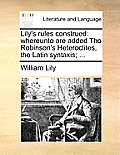 Lily's Rules Construed: Whereunto Are Added Tho Robinson's Heteroclites, the Latin Syntaxis; ...