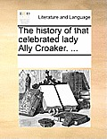 The History of That Celebrated Lady Ally Croaker. ...