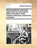 Royal Academy. Laws and Regulations for the Students. Rules and Orders of the Schools and Library. and for the Exhibition.