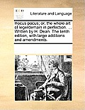 Hocus Pocus; Or, the Whole Art of Legerdemain in Perfection. ... Written by H. Dean. the Tenth Edition, with Large Additions and Amendments.