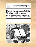 Electa Minora Ex Ovidio, Tibullo, Et Propertio, Usui Scholae Etonensis.