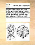 Biographia Classica: The Lives and Characters of All the Classic Authors, the Grecian and Roman Poets, Historians, Orators, and Biographers