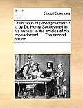 Collections of Passages Referr'd to by Dr. Henry Sacheverell in His Answer to the Articles of His Impeachment. ... the Second Edition.