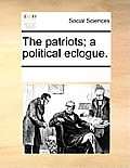The Patriots; A Political Eclogue.