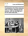A Collection of All the Statutes Now in Force, Relating to the Excise: With an Abridgment of the Said Statutes, ...