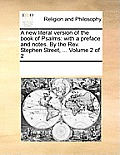 A New Literal Version of the Book of Psalms: With a Preface and Notes. by the REV. Stephen Street, ... Volume 2 of 2