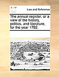 The Annual Register, or a View of the History, Politics, and Literature, for the Year 1782.