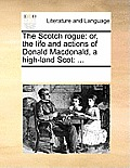 The Scotch Rogue: Or, the Life and Actions of Donald MacDonald, a High-Land Scot: ...
