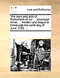 The Laws and Acts of Parliament of Our ... Soveraign Anne, ... Holden and Begun at Edinburgh the Ninth Day of June 1702. ...