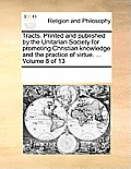 Tracts. Printed and Published by the Unitarian Society for Promoting Christian Knowledge and the Practice of Virtue. ... Volume 8 of 13