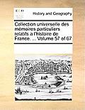 Collection Universelle Des Memoires Particuliers Relatifs A L'Histoire de France. ... Volume 57 of 67
