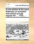 A New Edition of the Royal Kalendar; Or Complete and Correct Annual Register for ... 1772; ...