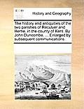 The History and Antiquities of the Two Parishes of Reculver and Herne, in the County of Kent. by John Duncombe, ... Enlarged by Subsequent Communicati