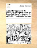 A Counter-Appeal to the Public, Touching the Death of George Clarke; In Answer to Mr. Foot. the Second Edition.