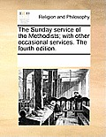 The Sunday Service of the Methodists; With Other Occasional Services. the Fourth Edition.