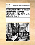 An Exposition of the New Testament, in Three Volumes: ... by John Gill. Volume 3 of 3