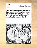 The Present State of Germany. in Two Volumes. ... the Whole Brought Down to the Present Year 1738, and Interspersed with Political Remarks, &C. Volume