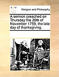 A Sermon Preached on Thursday the 29th of November 1759, the Late Day of Thanksgiving.