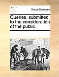 Queries, Submitted to the Consideration of the Public.