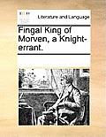 Fingal King of Morven, a Knight-Errant.