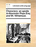 Characters: An Epistle to Alexander Pope Esq; And Mr. Whitehead.