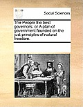 The People the Best Governors: Or a Plan of Government Founded on the Just Principles of Natural Freedom.