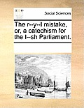 The R--Y--L Mistake, Or, a Catechism for the I--Sh Parliament.