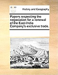 Papers Respecting the Negociation for a Renewal of the East-India Company's Exclusive Trade.