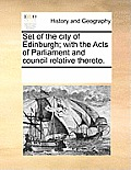 Set of the City of Edinburgh; With the Acts of Parliament and Council Relative Thereto.