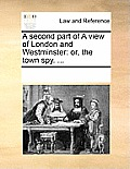 A Second Part of a View of London and Westminster: Or, the Town Spy. ...