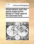 Observations Upon the Report Made by the Board of Trade Against the Grenada Laws.