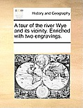 A Tour of the River Wye and Its Vicinity. Enriched with Two Engravings.