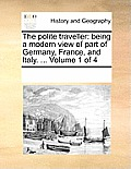 The Polite Traveller: Being a Modern View of Part of Germany, France, and Italy. ... Volume 1 of 4