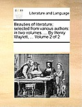 Beauties of Literature; Selected from Various Authors: In Two Volumes. ... by Henry Waylett, ... Volume 2 of 2