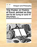 The Psalter, or Psalms of David, Pointed as They Are to Be Sung or Said in Churches. ...