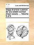 Saggi Di Prose E Poesie de' Pi Celebri Scrittori D'Ogni Secolo. ... Volume 5 of 6