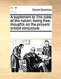 A Suplement to the State of the Nation; Being Free-Thoughts on the Present Critical Conjucture.