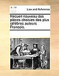 Recueil Nouveau Des Pices Choisies Des Plus Clbres Auteurs Francois.