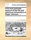 A Full and Particular Account of the Life and Notorious Transactions of Roger Johnson, ...